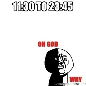 Oh god why - 11:30 to 23:45