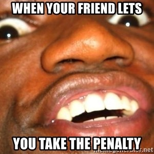 Wow Black Guy - WHen your friend lets you take the penalty