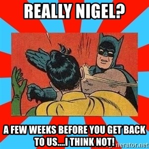 Batman Bitchslap - REally Nigel? a few weeks before you get back to us....I think not!