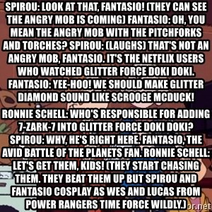 This is Spirou and Fantasio reporting... - Spirou: Look at that, Fantasio! (they can see the angry mob is coming) Fantasio: Oh, you mean the angry mob with the pitchforks and torches? Spirou: (laughs) That's not an angry mob, Fantasio. It's the Netflix users who watched Glitter Force Doki Doki. Fantasio: Yee-hoo! We should make Glitter Diamond sound like Scrooge McDuck! Ronnie Schell: Who's responsible for adding 7-Zark-7 into Glitter Force Doki Doki? Spirou: Why, he's right here. Fantasio, the avid Battle of the Planets fan. Ronnie Schell: Let's get them, kids! (they start chasing them. They beat them up but Spirou and Fantasio cosplay as Wes and Lucas from Power Rangers Time Force wildly.)