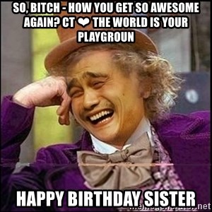 yaowonkaxd - So, Bitch - how you get so awesome again? CT ❤ The world is your playgroun Happy Birthday Sister