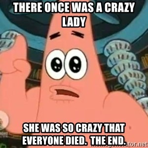 Patrick Says - There once was a crazy lady SHe was so crazy that everyone died.  The end.