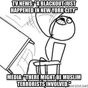 """Flip table meme - tv news: """"a blackout just happened in new york city"""" media: """"there might be muslim terrorists involved."""""""