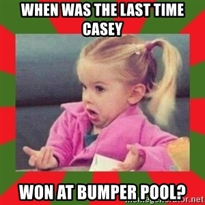 dafuq girl - When was the last time casey won at bumper pool?