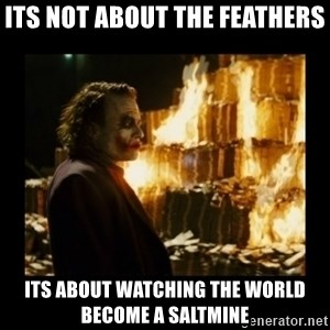 Not about the money joker - Its not About THe Feathers ITS ABOUT WATCHING THE WORLD BECOME A SALTMINE