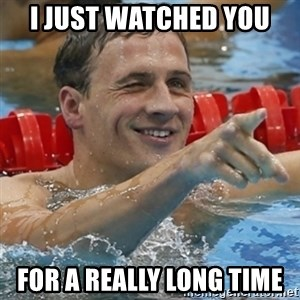 Ryan Lochte - I just watched you  for a REALLY long time