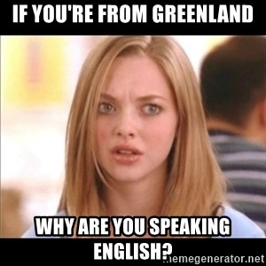 Karen from Mean Girls - if you're from greenland why are you speaking english?