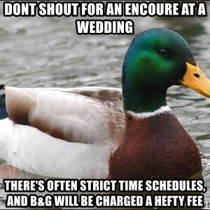 Actual Advice Mallard 1 - Dont shout for an encoure at a wedding  there's often strict time schedules, and B&g will be charged a hefty fee