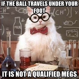 Science Cat - if the ball travels under your foot it is not a qualified megs
