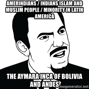Are you serious face  - Amerindians / Indians Islam and Muslim People / Minority in Latin America The Aymara Inca of Bolivia and Andes