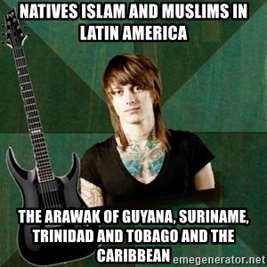 Progressive Guitarist - Natives Islam and Muslims in Latin America The Arawak of Guyana, Suriname, Trinidad and Tobago and the Caribbean