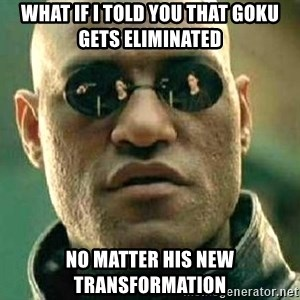 What if I told you / Matrix Morpheus - what if i told you that goku gets eliminated no matter his new transformation