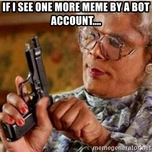 Madea-gun meme - If i see one more meme by a bot account....