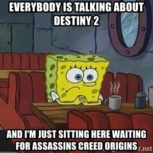 Coffee shop spongebob - EVERYBODY IS TALKING ABOUT DESTINY 2  AND I'M JUST SITTING HERE WAITING FOR assassins creed origins