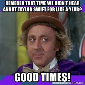Sarcastic Wonka - Remeber That time we didn't hear anout Taylor Swift for like a year?  Good tImes!