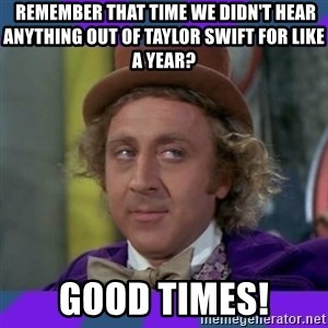 Sarcastic Wonka - Remember that time we didn't hear anything out of Taylor Swift for like a year?  Good times!