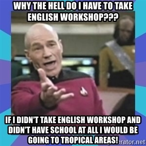 what  the fuck is this shit? - Why the hell do I have to take english workshop??? If i didn't take english workshop and didn't have school at all i would be going to tropical areas!