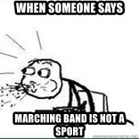 Cereal Guy Spit - When someone says MArching band is not a sport