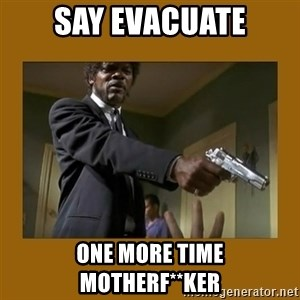 say what one more time - Say evacuate One more time Motherf**ker