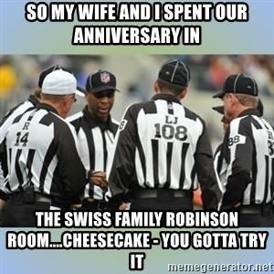 NFL Ref Meeting - so my wife and i spent our anniversary in  the swiss family robinson room....cheesecake - you gotta try it