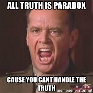 Jack Nicholson - You can't handle the truth! - All truth is paradox Cause you cant handle the trUth