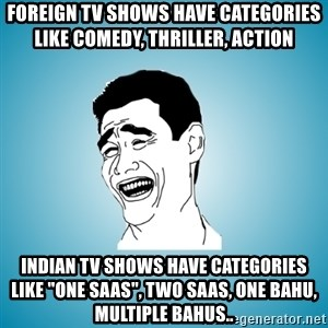 "Laughing Man - Foreign tv shows have categories like comedy, thriller, action indian tv shows have categories like ""one saas"", two saas, one bahu, multiple bahus.."