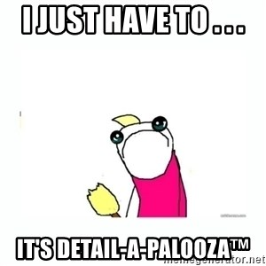 sad do all the things - I just have to . . . It's detail-a-Palooza™