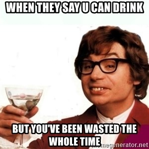 Austin Powers Drink - When they say u can drink But you've been wasted the whole time