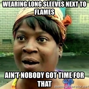 oh lord jesus it's a fire! - Wearing long sleeves next to flames  Ain't Nobody got time for that