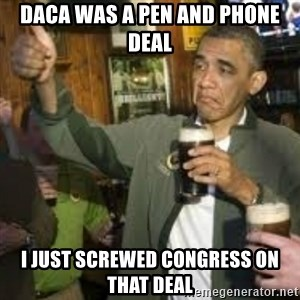 obama beer - Daca was a pen and phone deal I just screwed congress on that deal