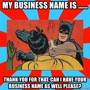 Batman Bitchslap - my business name is ...... thank you for that, can i have your business name as well please?
