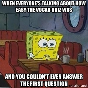 Coffee shop spongebob - when everyone's talking about how easy the vocab quiz was And you couldn't even answer the first question