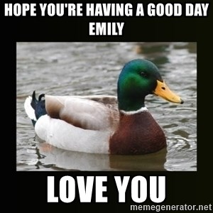 good advice duck - Hope yoU're having a good day  emily Love you
