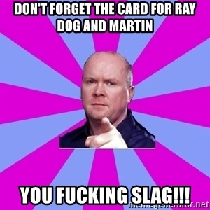 Phil Mitchell - Don't forGet the card for ray dog and Martin You fucking slag!!!