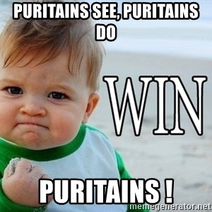 Win Baby - PUritains see, puritains do  Puritains !