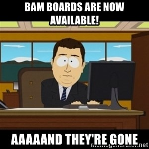 and they're gone - bam boards are now available! Aaaaand they're gone