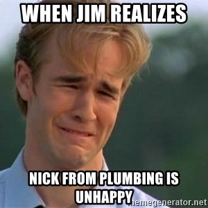 James Van Der Beek - When jim realizes  NICK from plumbing is unhappy