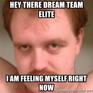 Friendly creepy guy - Hey there Dream team elite  I am feeling myself right now