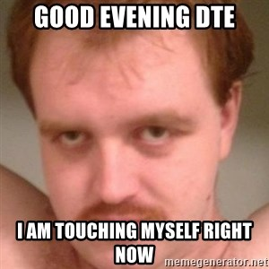 Friendly creepy guy - Good Evening DTE I am touching myself right nOw