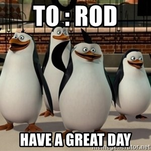 Madagascar Penguin - TO : ROD HAVE A GREAT DAY