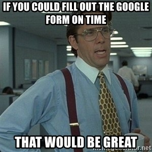 Yeah that'd be great... - if you could fill out the google form on time that would be great