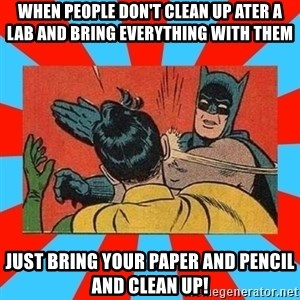 Batman Bitchslap - when people don't clean up ater a lab and bring everything with them  JUst bring your paper and pencil and clean up!