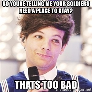 Sassy Louis - so youre telling me your soldiers need a place to stay? thats too bad