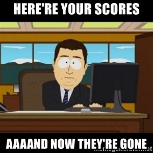 and they're gone - Here're your scores Aaaand now they're gone