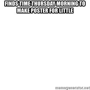 Blank Template - Finds time thursday morning to make poster for little