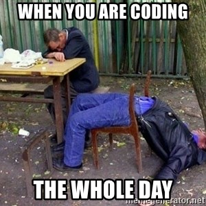 drunk - When you are coding the whole day