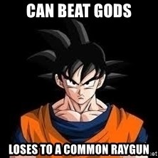 goku - Can beat Gods Loses to a common raygun