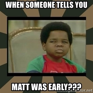 What you talkin' bout Willis  - When someone tells you Matt was early???