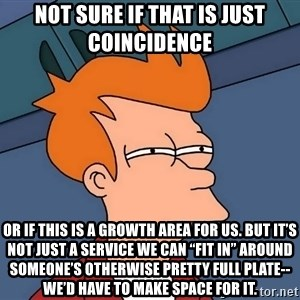 """Futurama Fry - not sure if that is just coincidence or if this is a growth area for us. But it's not just a service we can """"fit in"""" around someone's otherwise pretty full plate-- we'd have to make space for it."""
