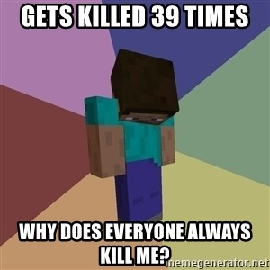 Depressed Minecraft Guy - gets killed 39 times why does everyone always kill me?